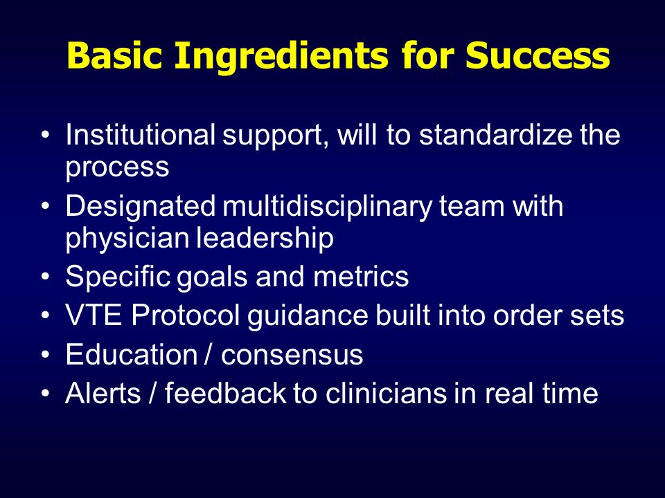 Basic Ingredients for Success Institutional support, will to standardize the process Designated multidisciplinary team with physician leadership Specific goals and metrics VTE Protocol guidance built into order sets Education / consensus Alerts / feedback to clinicians in real time
