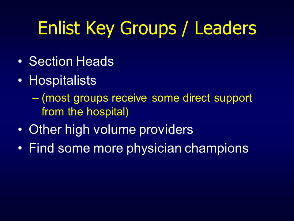 Enlist Key Groups / Leaders Section Heads Hospitalists –(most groups receive some direct support from the hospital) Other high volume providers Find some more physician champions
