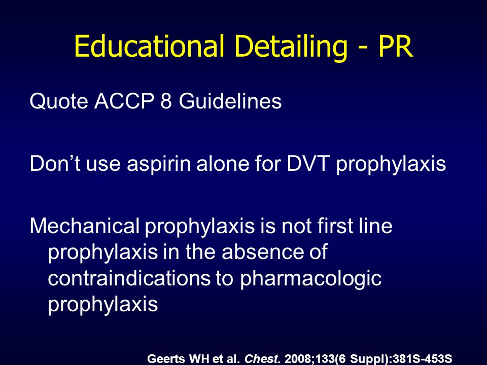 Educational Detailing - PR Quote ACCP 8 Guidelines Don't use aspirin alone for DVT prophylaxis Mechanical prophylaxis is not first line prophylaxis in the absence of contraindications to pharmacologic prophylaxis Geerts WH et al.