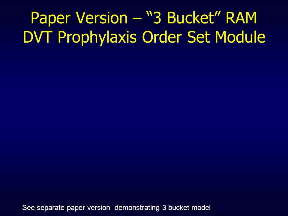 Paper Version – 3 Bucket RAM DVT Prophylaxis Order Set Module See separate paper version demonstrating 3 bucket model