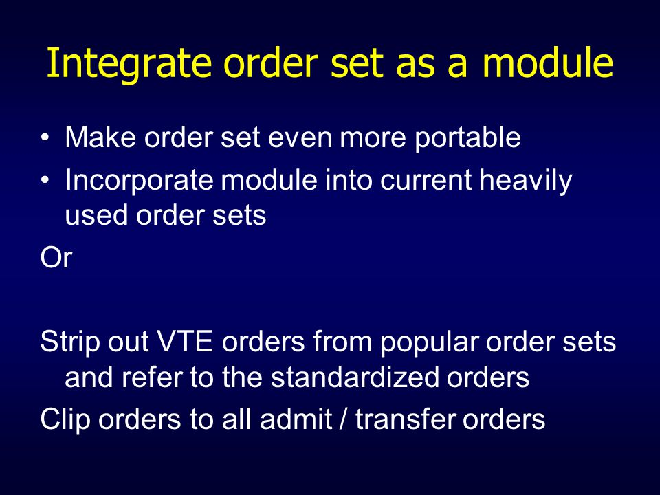 Integrate order set as a module Make order set even more portable Incorporate module into current heavily used order sets Or Strip out VTE orders from popular order sets and refer to the standardized orders Clip orders to all admit / transfer orders