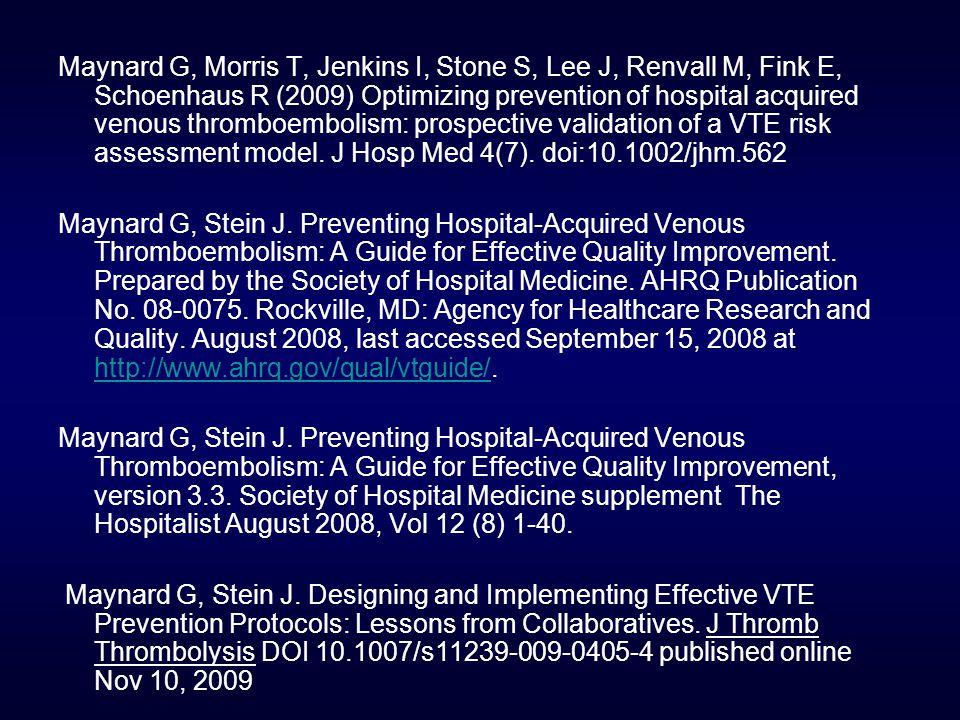 Maynard G, Morris T, Jenkins I, Stone S, Lee J, Renvall M, Fink E, Schoenhaus R (2009) Optimizing prevention of hospital acquired venous thromboembolism: prospective validation of a VTE risk assessment model.