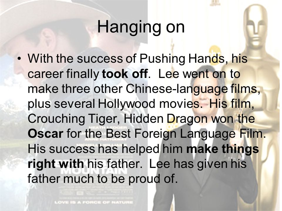 Hanging on With the success of Pushing Hands, his career finally took off. Lee went on to make three other Chinese-language films, plus several Hollyw