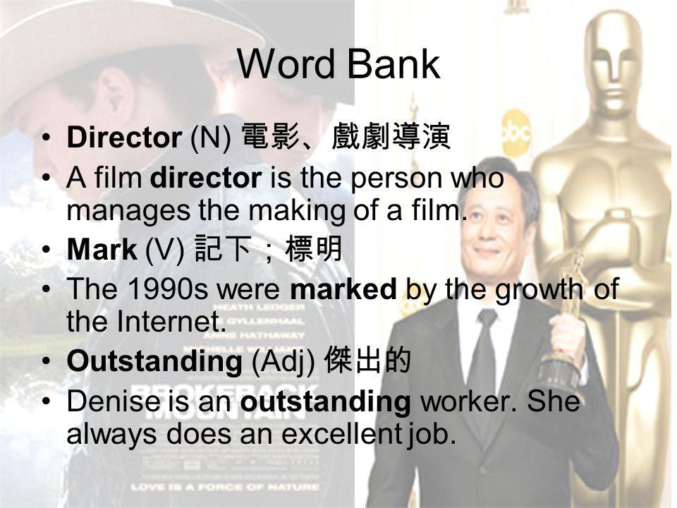 Word Bank Director (N) 電影、戲劇導演 A film director is the person who manages the making of a film. Mark (V) 記下;標明 The 1990s were marked by the growth of t
