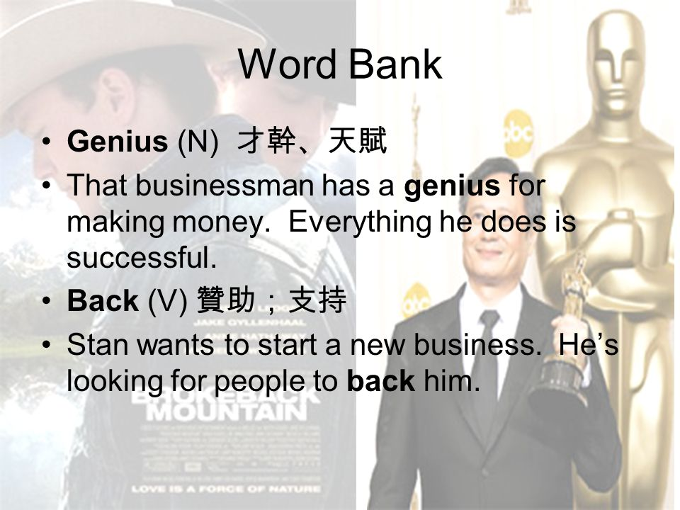 Word Bank Genius (N) 才幹、天賦 That businessman has a genius for making money. Everything he does is successful. Back (V) 贊助;支持 Stan wants to start a new