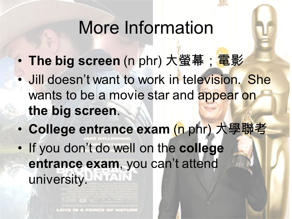 More Information The big screen (n phr) 大螢幕;電影 Jill doesn't want to work in television. She wants to be a movie star and appear on the big screen. Col