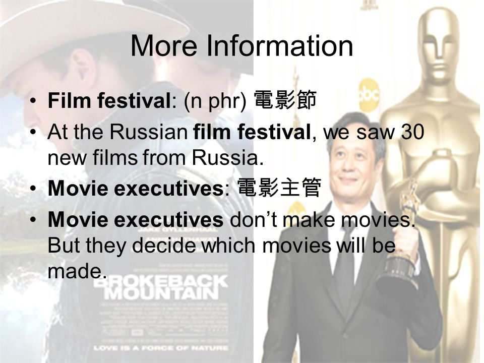 More Information Film festival: (n phr) 電影節 At the Russian film festival, we saw 30 new films from Russia. Movie executives: 電影主管 Movie executives don