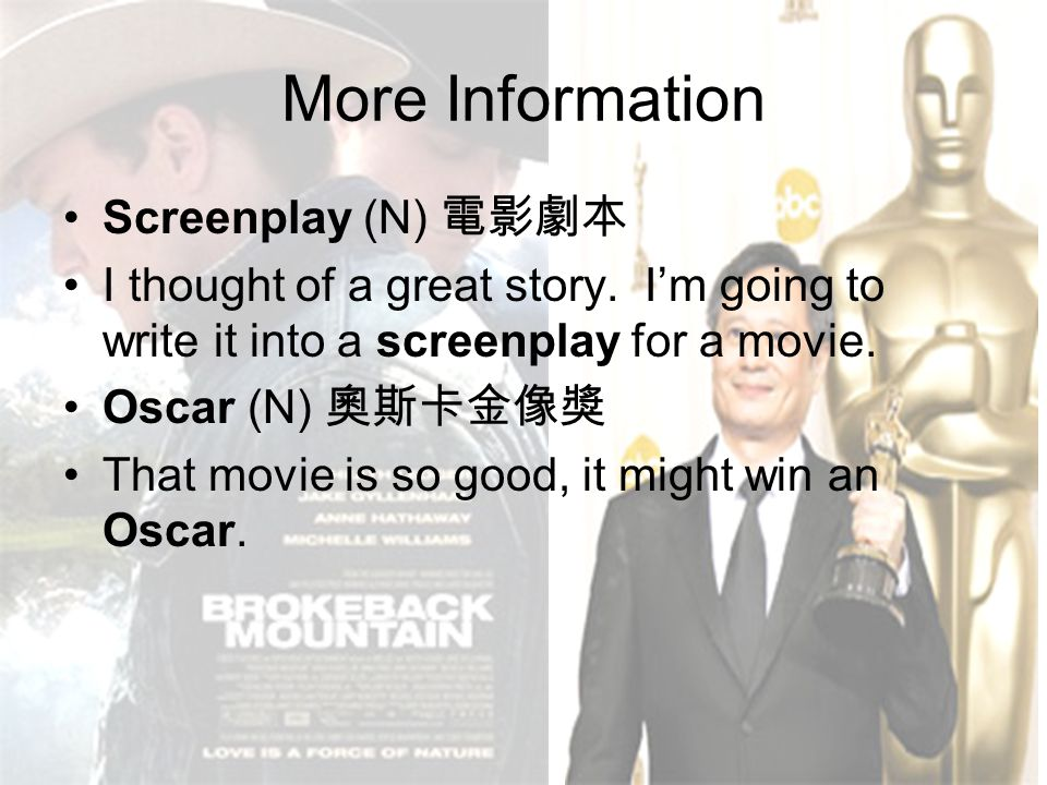More Information Screenplay (N) 電影劇本 I thought of a great story. I'm going to write it into a screenplay for a movie. Oscar (N) 奧斯卡金像獎 That movie is s