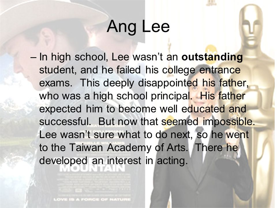 Ang Lee –In high school, Lee wasn't an outstanding student, and he failed his college entrance exams. This deeply disappointed his father, who was a h