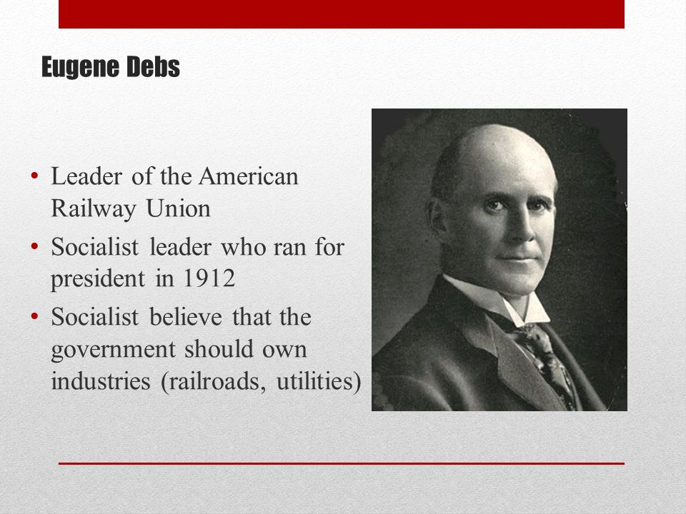 Eugene Debs Leader of the American Railway Union Socialist leader who ran for president in 1912 Socialist believe that the government should own indus