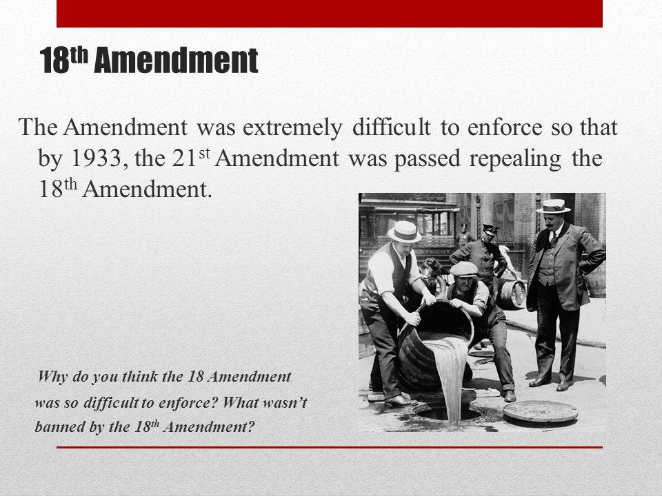 18 th Amendment The Amendment was extremely difficult to enforce so that by 1933, the 21 st Amendment was passed repealing the 18 th Amendment. Why do