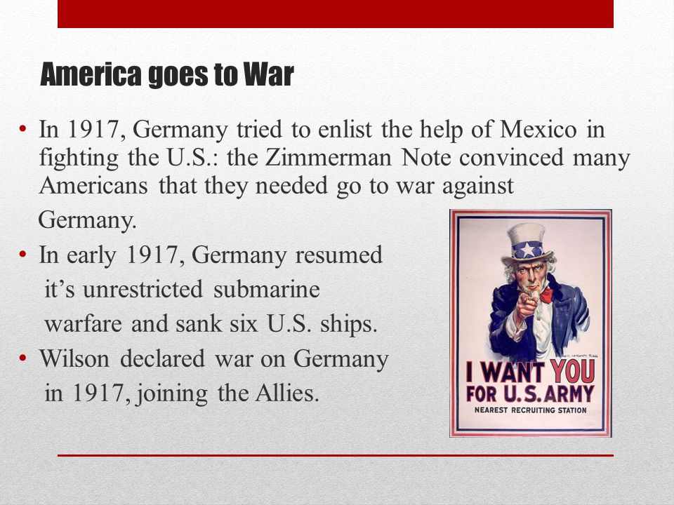 America goes to War In 1917, Germany tried to enlist the help of Mexico in fighting the U.S.: the Zimmerman Note convinced many Americans that they ne