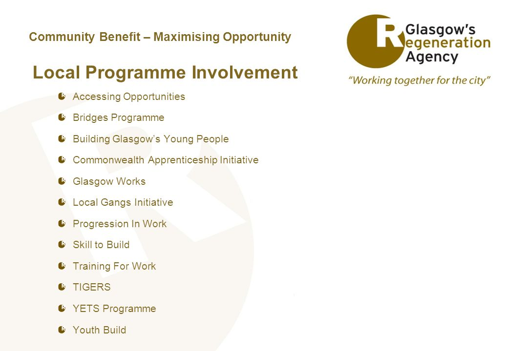 Community Benefit – Maximising Opportunity Local Programme Involvement Accessing Opportunities Bridges Programme Building Glasgow's Young People Commonwealth Apprenticeship Initiative Glasgow Works Local Gangs Initiative Progression In Work Skill to Build Training For Work TIGERS YETS Programme Youth Build