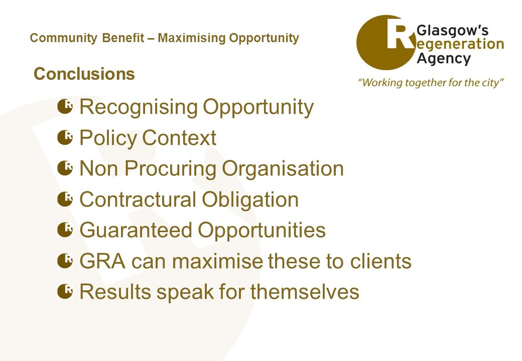 Community Benefit – Maximising Opportunity Conclusions Recognising Opportunity Policy Context Non Procuring Organisation Contractural Obligation Guaranteed Opportunities GRA can maximise these to clients Results speak for themselves