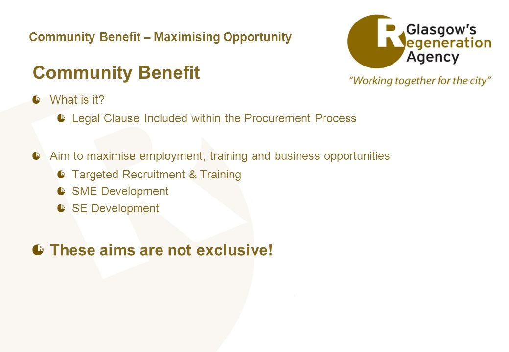 Community Benefit – Maximising Opportunity Community Benefit What is it? Legal Clause Included within the Procurement Process Aim to maximise employme