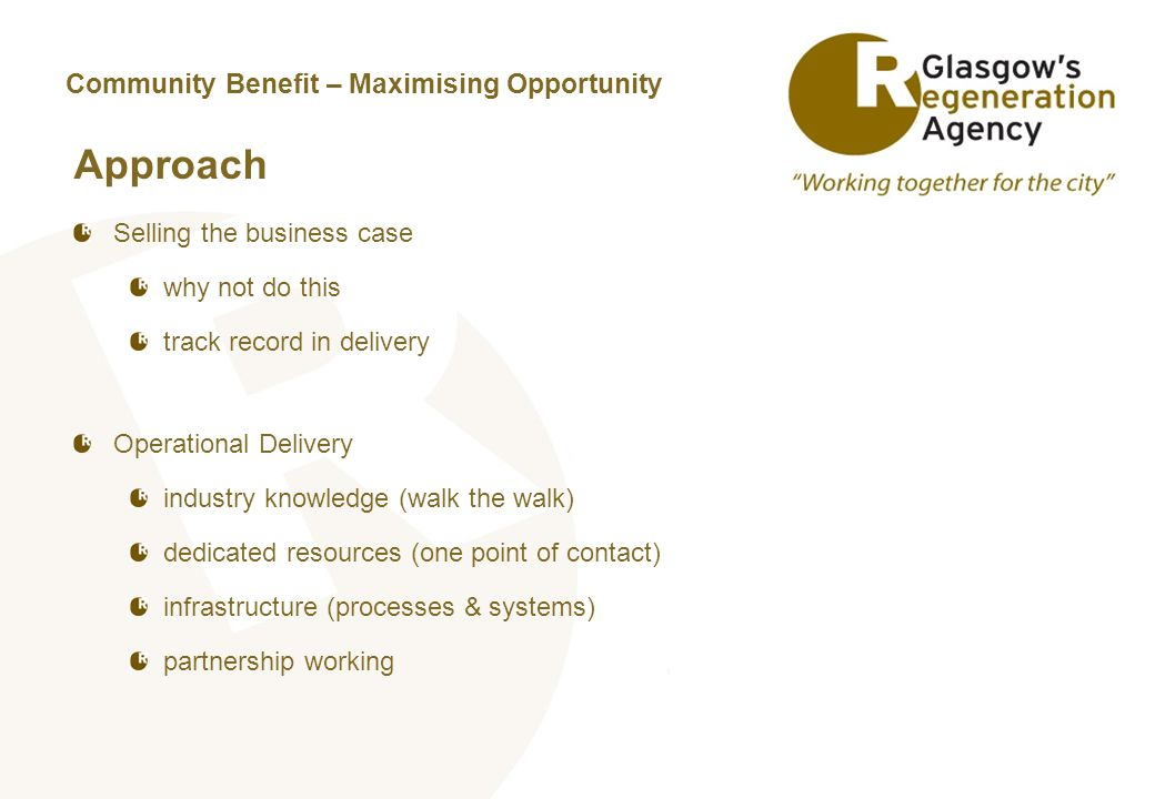 Community Benefit – Maximising Opportunity Approach Selling the business case why not do this track record in delivery Operational Delivery industry knowledge (walk the walk) dedicated resources (one point of contact) infrastructure (processes & systems) partnership working