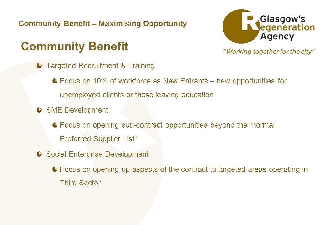 Community Benefit – Maximising Opportunity Community Benefit Targeted Recruitment & Training Focus on 10% of workforce as New Entrants – new opportunities for unemployed clients or those leaving education SME Development Focus on opening sub-contract opportunities beyond the normal Preferred Supplier List Social Enterprise Development Focus on opening up aspects of the contract to targeted areas operating in Third Sector