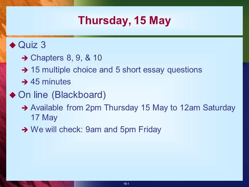 10-1 Thursday, 15 May  Quiz 3  Chapters 8, 9, & 10  15 multiple choice and 5 short essay questions  45 minutes  On line (Blackboard)  Available