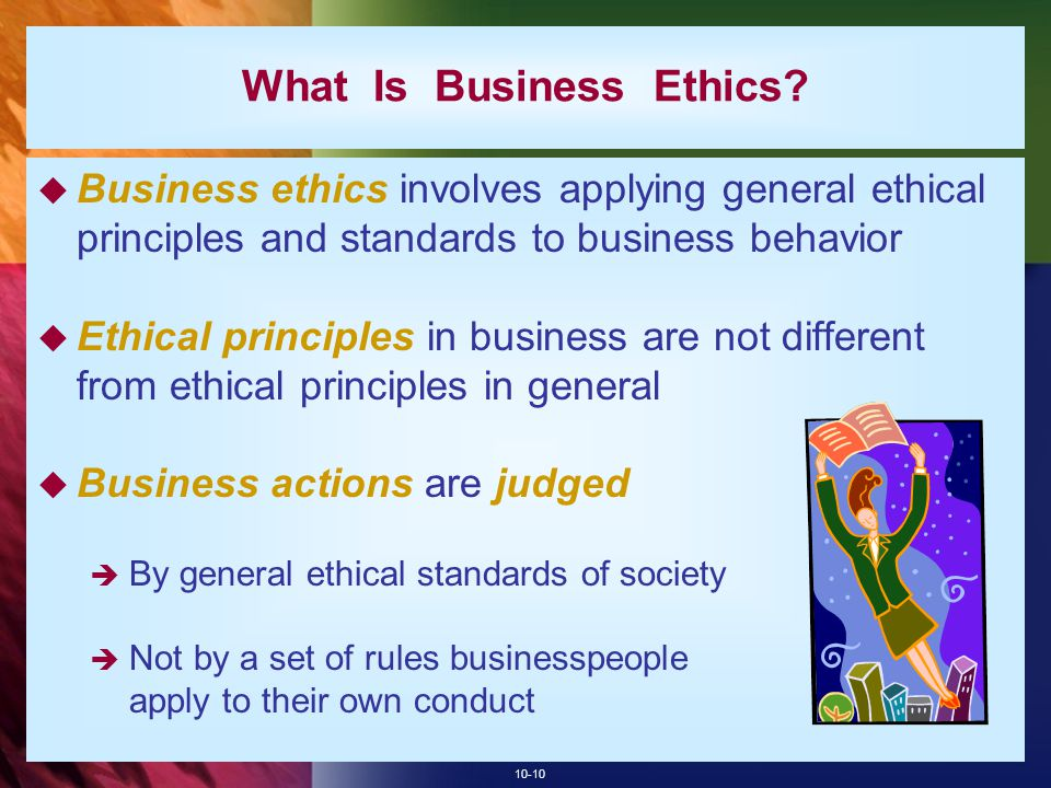 10-10 What Is Business Ethics?  Business ethics involves applying general ethical principles and standards to business behavior  Ethical principles