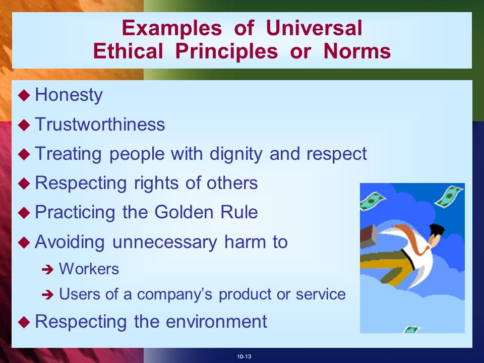 10-13 Examples of Universal Ethical Principles or Norms  Honesty  Trustworthiness  Treating people with dignity and respect  Respecting rights of