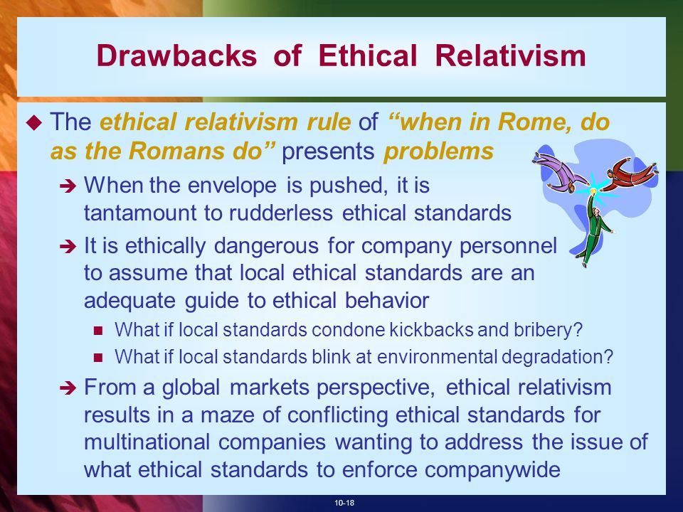 "10-18 Drawbacks of Ethical Relativism  The ethical relativism rule of ""when in Rome, do as the Romans do"" presents problems  When the envelope is pu"