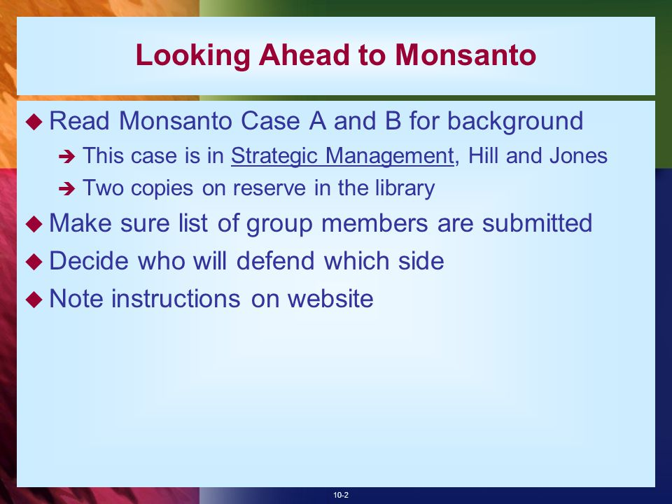 10-2 Looking Ahead to Monsanto  Read Monsanto Case A and B for background  This case is in Strategic Management, Hill and Jones  Two copies on reserve in the library  Make sure list of group members are submitted  Decide who will defend which side  Note instructions on website