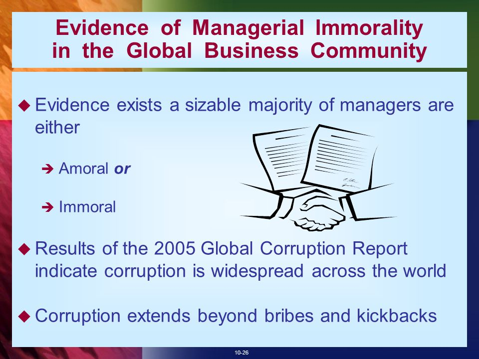 10-26 Evidence of Managerial Immorality in the Global Business Community  Evidence exists a sizable majority of managers are either  Amoral or  Immoral  Results of the 2005 Global Corruption Report indicate corruption is widespread across the world  Corruption extends beyond bribes and kickbacks