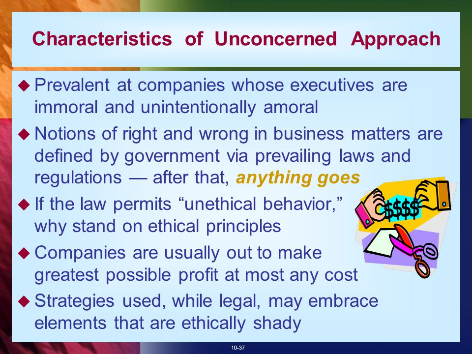 10-37 Characteristics of Unconcerned Approach  Prevalent at companies whose executives are immoral and unintentionally amoral  Notions of right and wrong in business matters are defined by government via prevailing laws and regulations — after that, anything goes  If the law permits unethical behavior, why stand on ethical principles  Companies are usually out to make greatest possible profit at most any cost  Strategies used, while legal, may embrace elements that are ethically shady