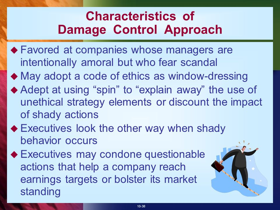 10-38 Characteristics of Damage Control Approach  Favored at companies whose managers are intentionally amoral but who fear scandal  May adopt a code of ethics as window-dressing  Adept at using spin to explain away the use of unethical strategy elements or discount the impact of shady actions  Executives look the other way when shady behavior occurs  Executives may condone questionable actions that help a company reach earnings targets or bolster its market standing
