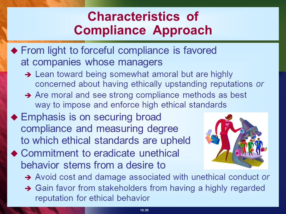 10-39 Characteristics of Compliance Approach  From light to forceful compliance is favored at companies whose managers  Lean toward being somewhat amoral but are highly concerned about having ethically upstanding reputations or  Are moral and see strong compliance methods as best way to impose and enforce high ethical standards  Emphasis is on securing broad compliance and measuring degree to which ethical standards are upheld  Commitment to eradicate unethical behavior stems from a desire to  Avoid cost and damage associated with unethical conduct or  Gain favor from stakeholders from having a highly regarded reputation for ethical behavior