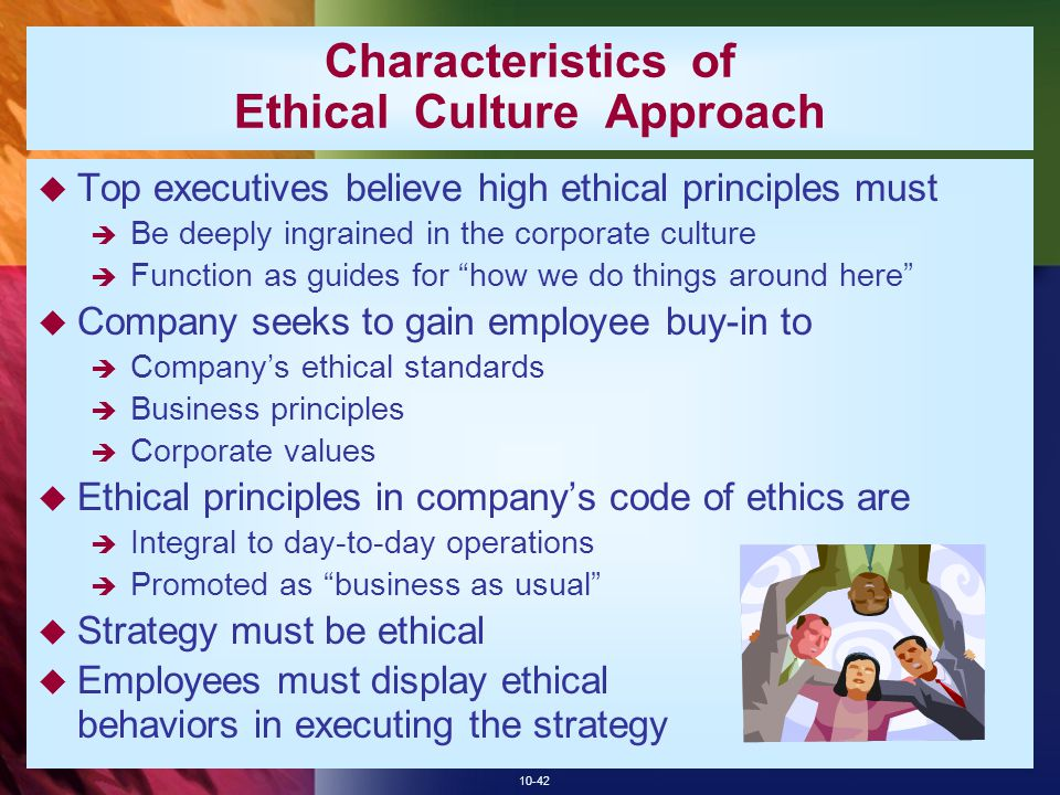 10-42 Characteristics of Ethical Culture Approach  Top executives believe high ethical principles must  Be deeply ingrained in the corporate culture  Function as guides for how we do things around here  Company seeks to gain employee buy-in to  Company's ethical standards  Business principles  Corporate values  Ethical principles in company's code of ethics are  Integral to day-to-day operations  Promoted as business as usual  Strategy must be ethical  Employees must display ethical behaviors in executing the strategy