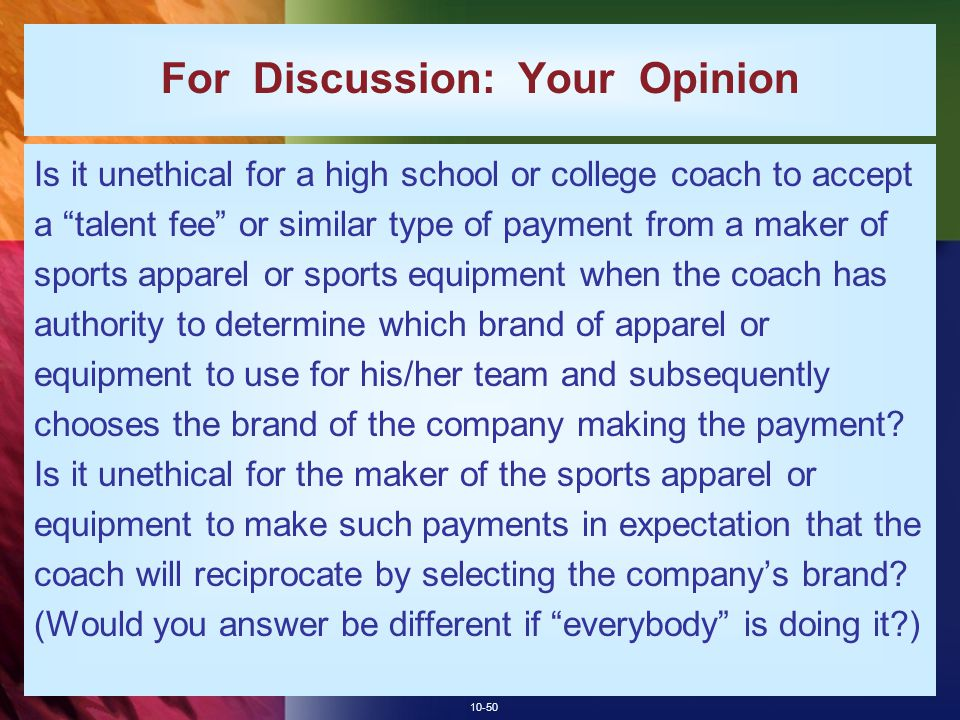 10-50 For Discussion: Your Opinion Is it unethical for a high school or college coach to accept a talent fee or similar type of payment from a maker of sports apparel or sports equipment when the coach has authority to determine which brand of apparel or equipment to use for his/her team and subsequently chooses the brand of the company making the payment.