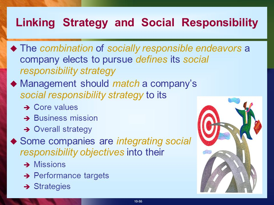 10-55 Linking Strategy and Social Responsibility  The combination of socially responsible endeavors a company elects to pursue defines its social res