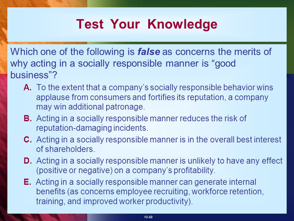 10-58 Test Your Knowledge Which one of the following is false as concerns the merits of why acting in a socially responsible manner is good business .