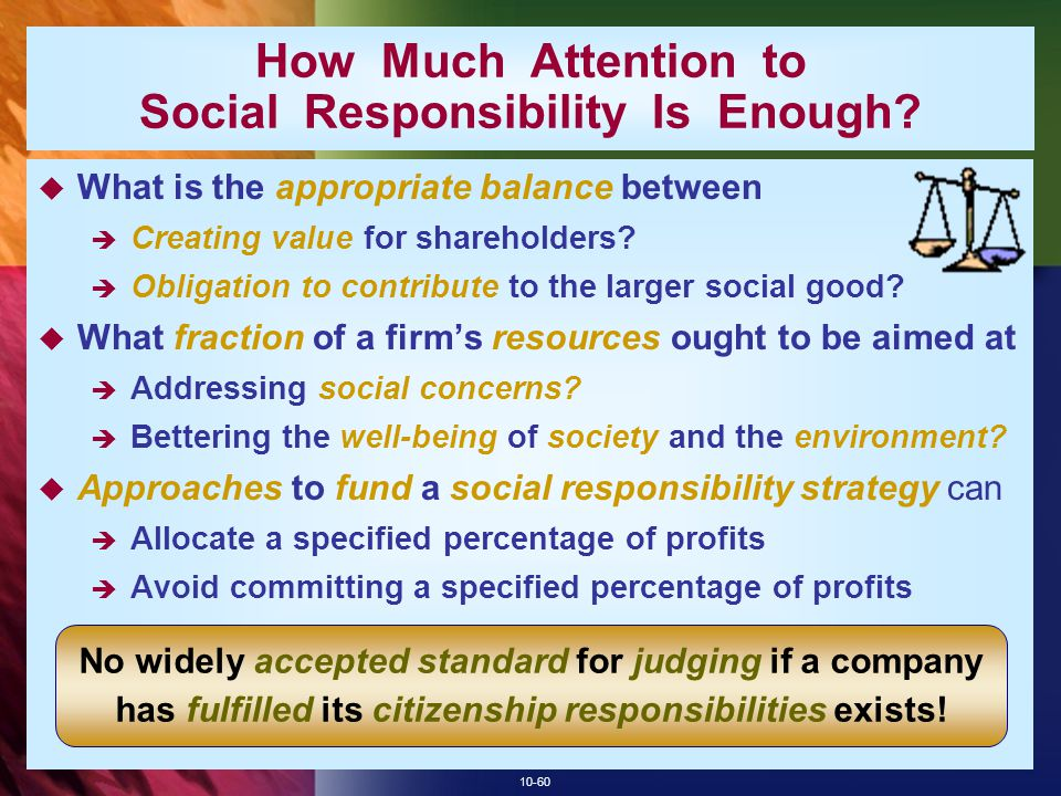 10-60 How Much Attention to Social Responsibility Is Enough?  What is the appropriate balance between  Creating value for shareholders?  Obligation