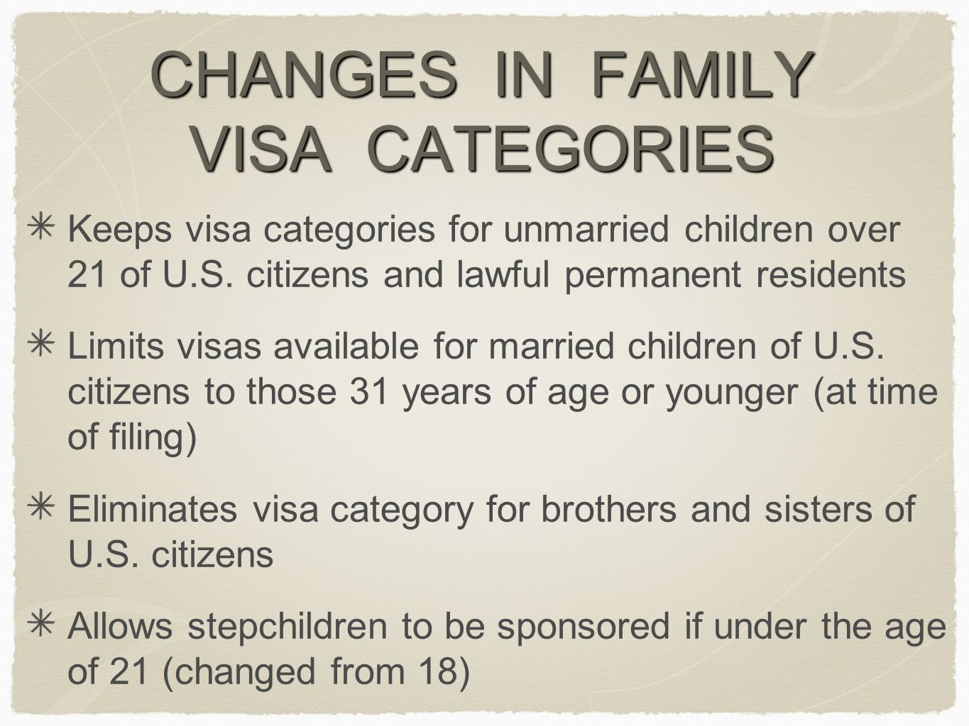 CHANGES IN FAMILY VISA CATEGORIES Keeps visa categories for unmarried children over 21 of U.S. citizens and lawful permanent residents Limits visas av