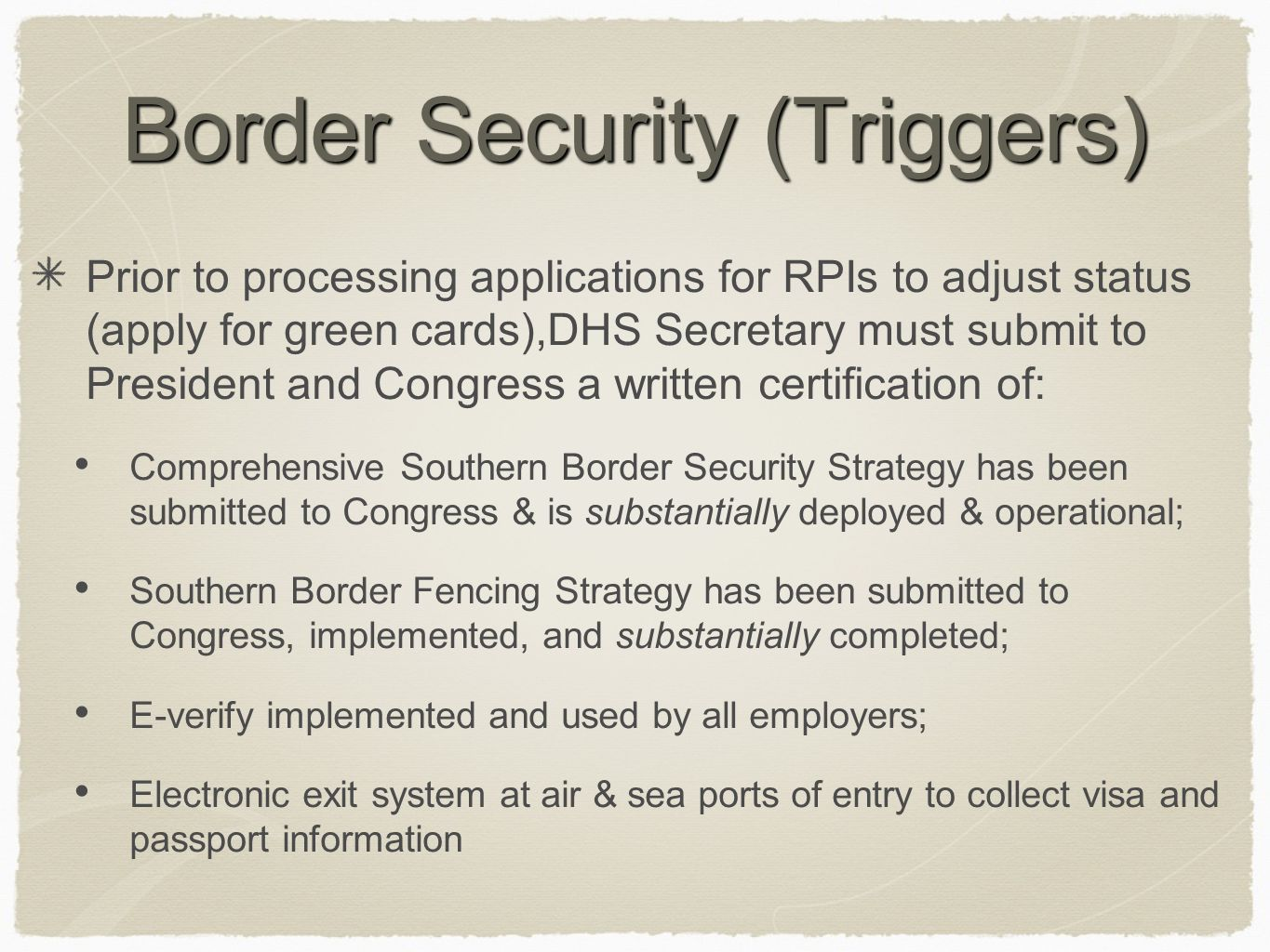 Border Security (Triggers) Prior to processing applications for RPIs to adjust status (apply for green cards),DHS Secretary must submit to President and Congress a written certification of: Comprehensive Southern Border Security Strategy has been submitted to Congress & is substantially deployed & operational; Southern Border Fencing Strategy has been submitted to Congress, implemented, and substantially completed; E-verify implemented and used by all employers; Electronic exit system at air & sea ports of entry to collect visa and passport information