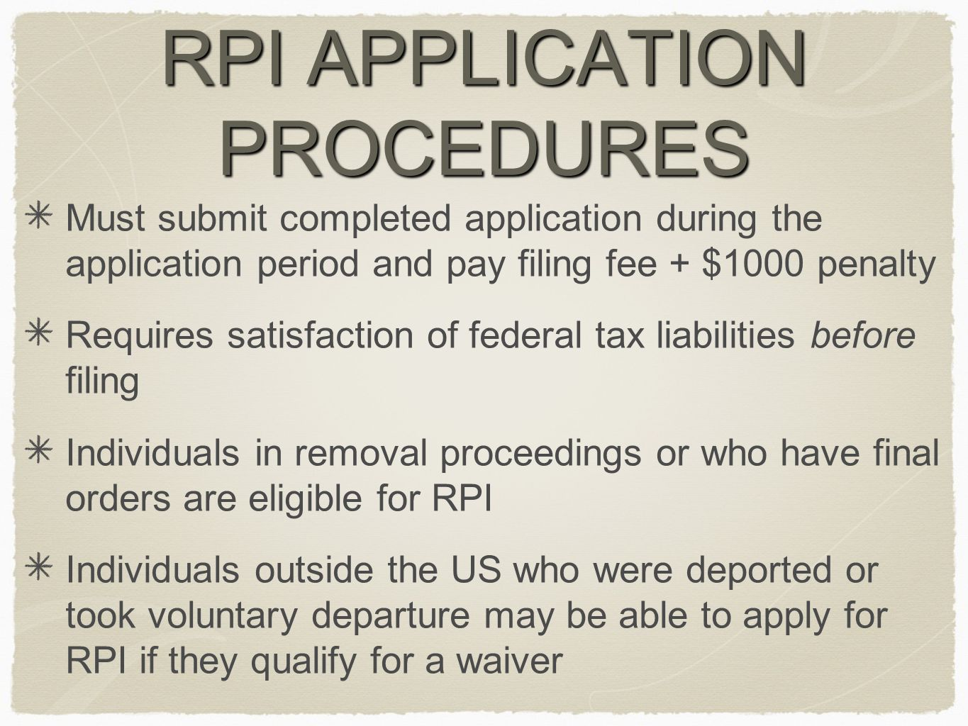 RPI APPLICATION PROCEDURES Must submit completed application during the application period and pay filing fee + $1000 penalty Requires satisfaction of federal tax liabilities before filing Individuals in removal proceedings or who have final orders are eligible for RPI Individuals outside the US who were deported or took voluntary departure may be able to apply for RPI if they qualify for a waiver