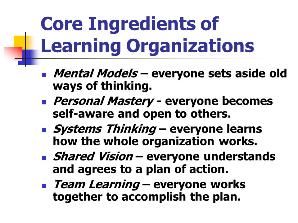 Core Ingredients of Learning Organizations Mental Models – everyone sets aside old ways of thinking. Personal Mastery - everyone becomes self-aware an