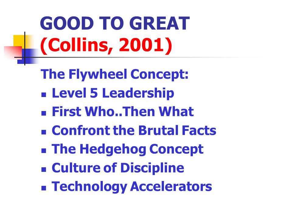 GOOD TO GREAT (Collins, 2001) The Flywheel Concept: Level 5 Leadership First Who..Then What Confront the Brutal Facts The Hedgehog Concept Culture of