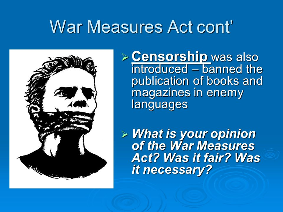 War Measures Act cont'  Censorship was also introduced – banned the publication of books and magazines in enemy languages  What is your opinion of the War Measures Act.