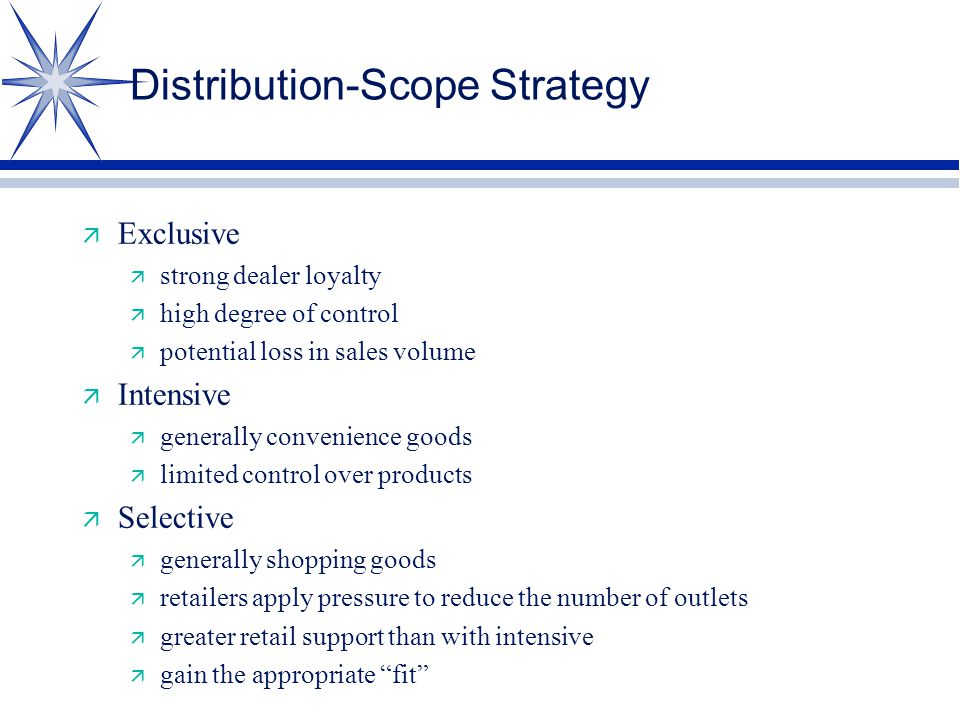 Distribution-Scope Strategy ä Exclusive ä strong dealer loyalty ä high degree of control ä potential loss in sales volume ä Intensive ä generally convenience goods ä limited control over products ä Selective ä generally shopping goods ä retailers apply pressure to reduce the number of outlets ä greater retail support than with intensive ä gain the appropriate fit