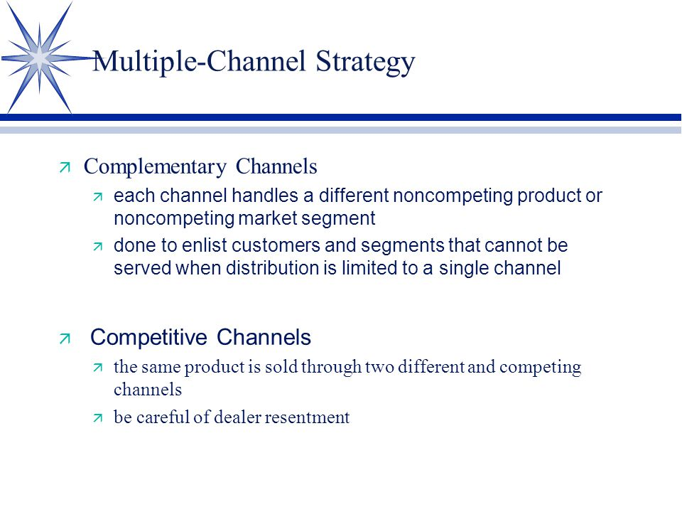Multiple-Channel Strategy ä Complementary Channels  each channel handles a different noncompeting product or noncompeting market segment  done to enlist customers and segments that cannot be served when distribution is limited to a single channel  Competitive Channels ä the same product is sold through two different and competing channels ä be careful of dealer resentment
