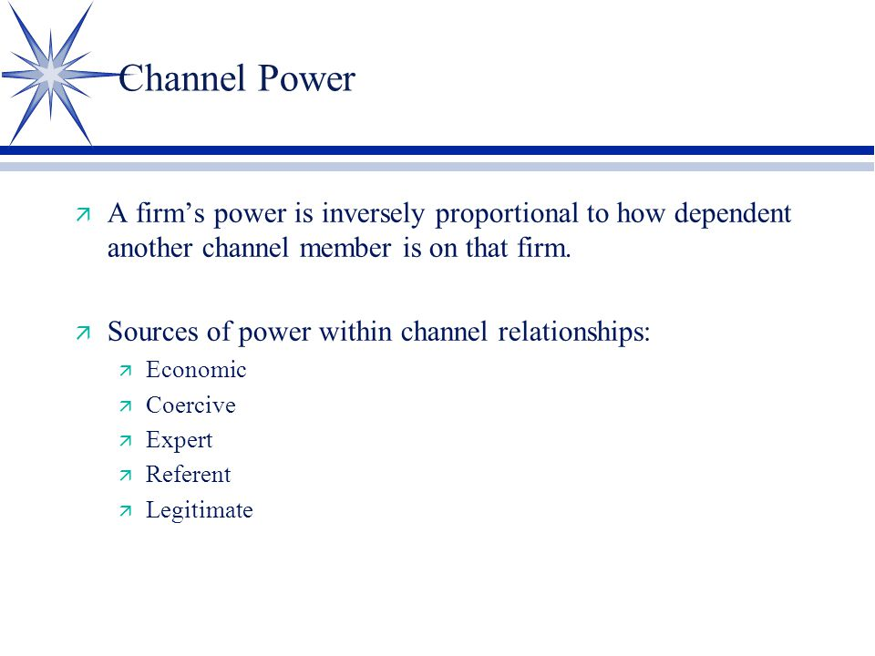 Channel Power ä A firm's power is inversely proportional to how dependent another channel member is on that firm.