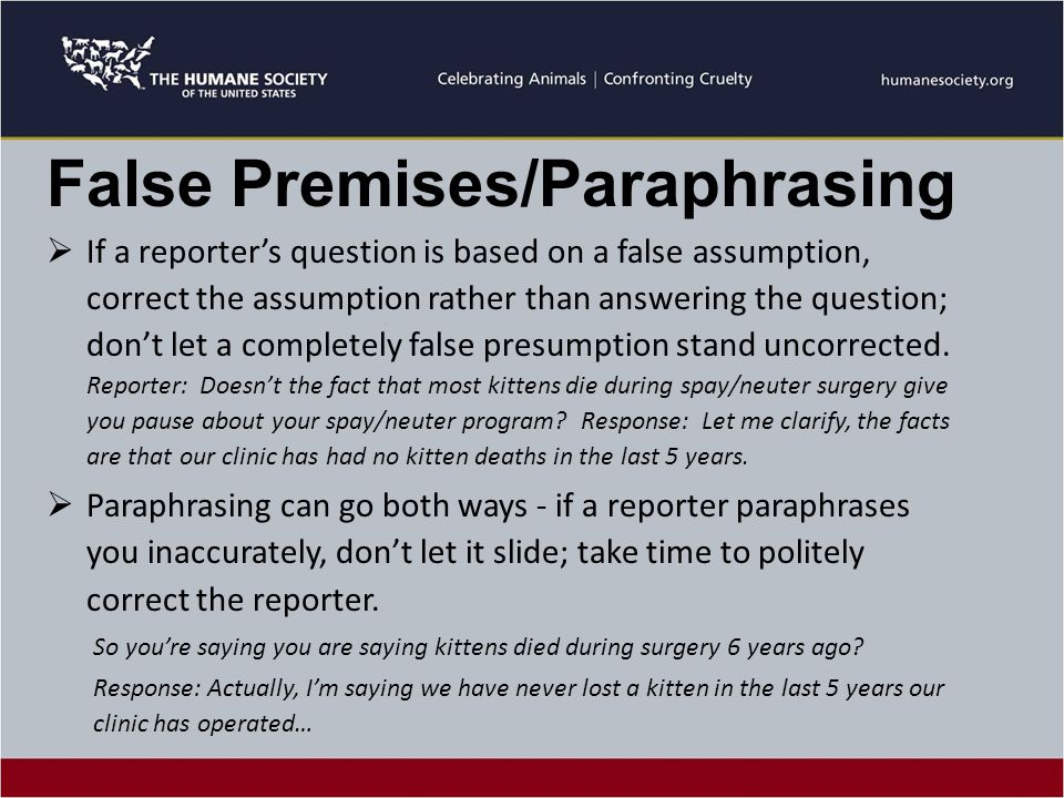 False Premises/Paraphrasing  If a reporter's question is based on a false assumption, correct the assumption rather than answering the question; don't let a completely false presumption stand uncorrected.