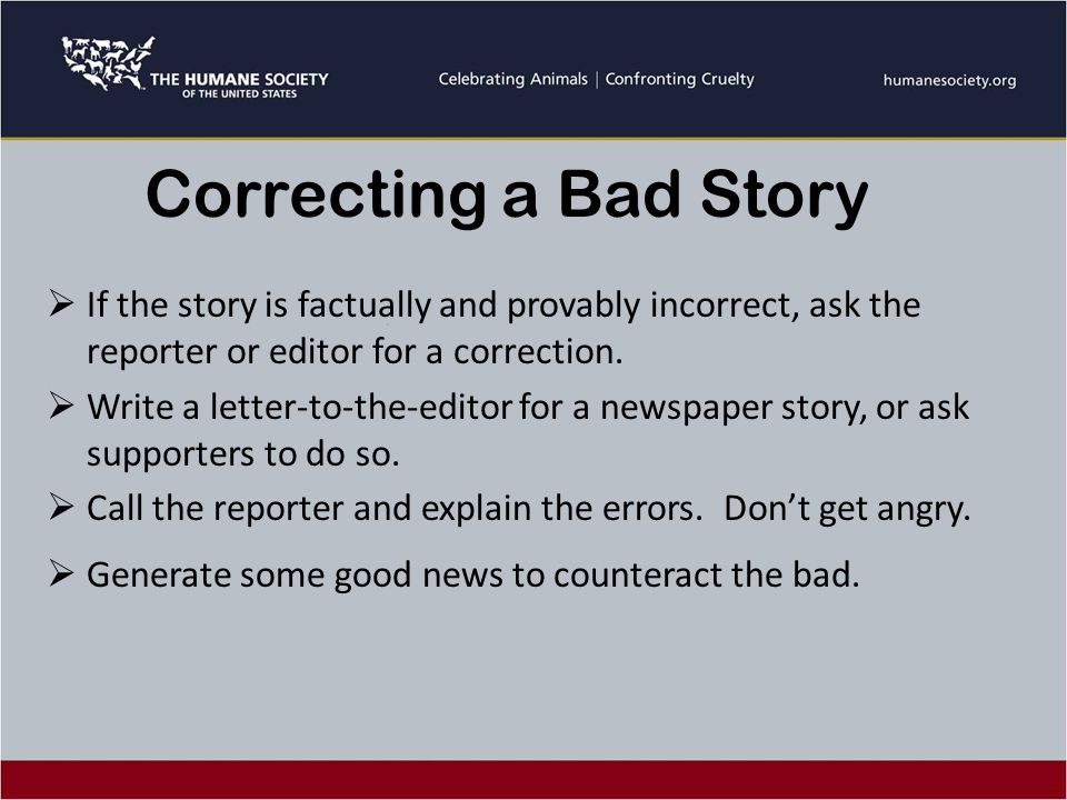 Correcting a Bad Story  If the story is factually and provably incorrect, ask the reporter or editor for a correction.