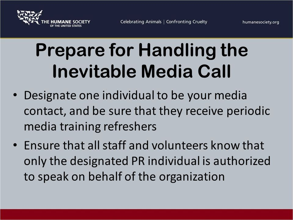 Prepare for Handling the Inevitable Media Call Designate one individual to be your media contact, and be sure that they receive periodic media training refreshers Ensure that all staff and volunteers know that only the designated PR individual is authorized to speak on behalf of the organization
