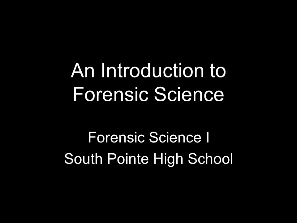 An Introduction to Forensic Science Forensic Science I South Pointe High School
