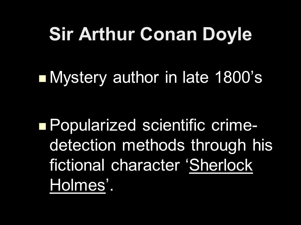 Sir Arthur Conan Doyle Mystery author in late 1800's Mystery author in late 1800's Popularized scientific crime- detection methods through his fictional character 'Sherlock Holmes'.