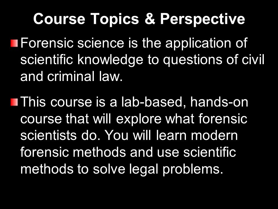 Course Topics & Perspective Forensic science is the application of scientific knowledge to questions of civil and criminal law.